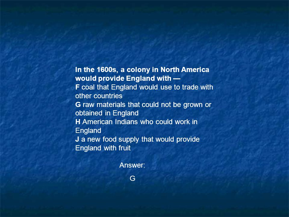 In the 1600s, a colony in North America would provide England with — F coal that England would use to trade with other countries G raw materials that