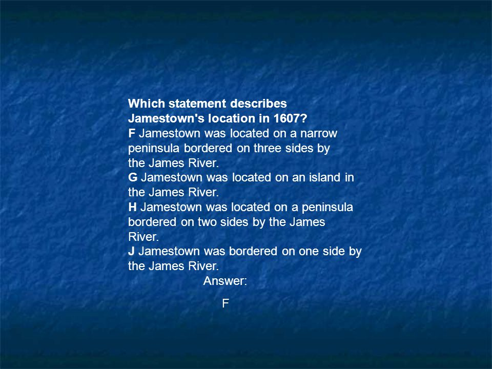 Which statement describes Jamestown's location in 1607? F Jamestown was located on a narrow peninsula bordered on three sides by the James River. G Ja
