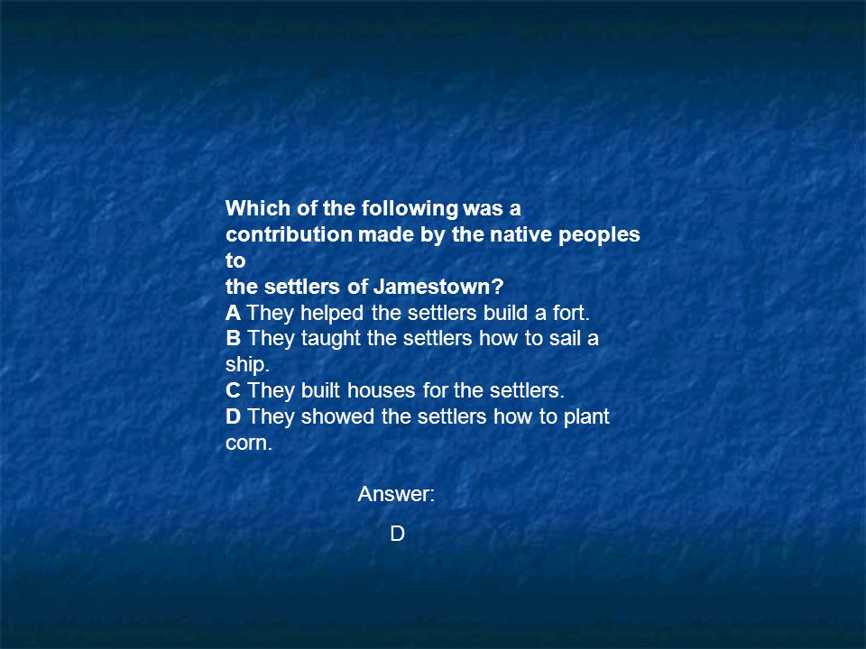 Which of the following was a contribution made by the native peoples to the settlers of Jamestown? A They helped the settlers build a fort. B They tau
