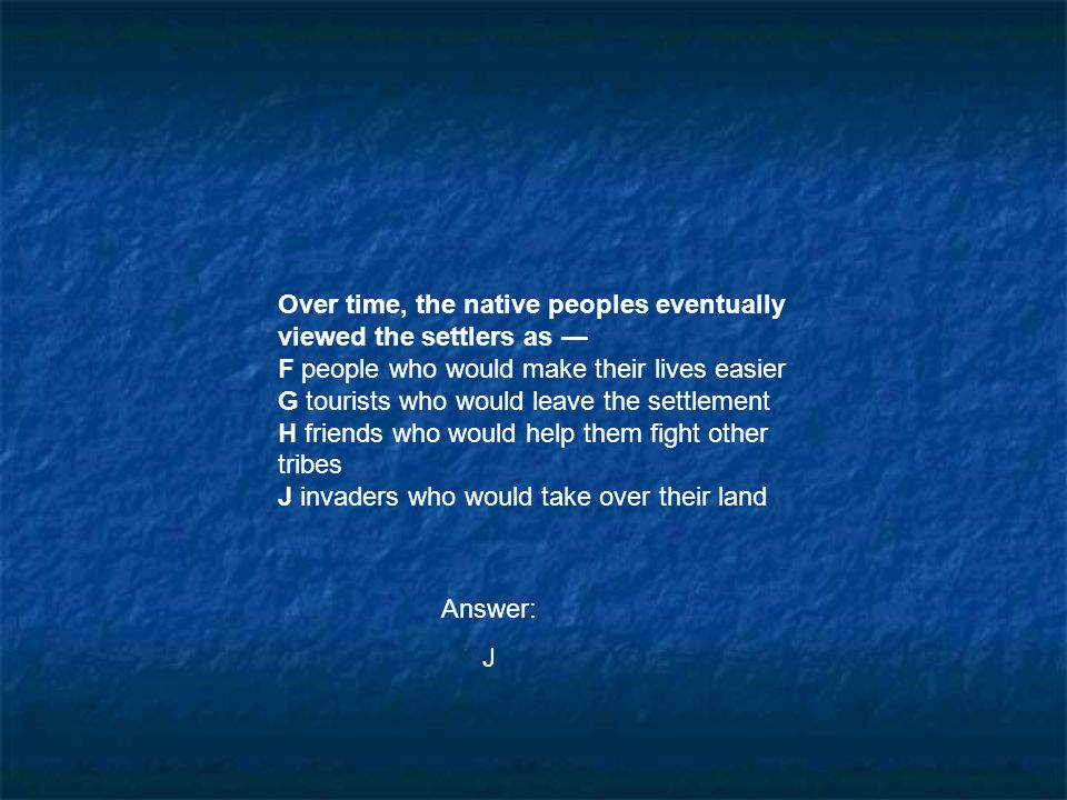 Over time, the native peoples eventually viewed the settlers as — F people who would make their lives easier G tourists who would leave the settlement