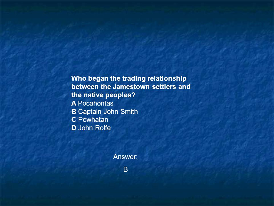 Who began the trading relationship between the Jamestown settlers and the native peoples? A Pocahontas B Captain John Smith C Powhatan D John Rolfe An
