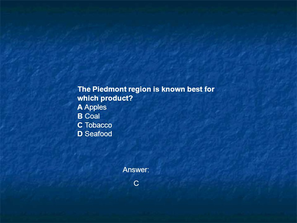 The Piedmont region is known best for which product? A Apples B Coal C Tobacco D Seafood Answer: C