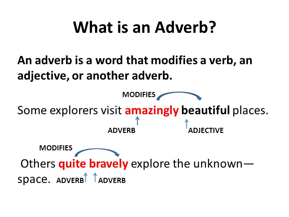 What is an Adverb. An adverb is a word that modifies a verb, an adjective, or another adverb.