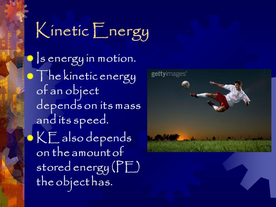 Kinetic Energy  Is energy in motion.  The kinetic energy of an object depends on its mass and its speed.  KE also depends on the amount of stored e