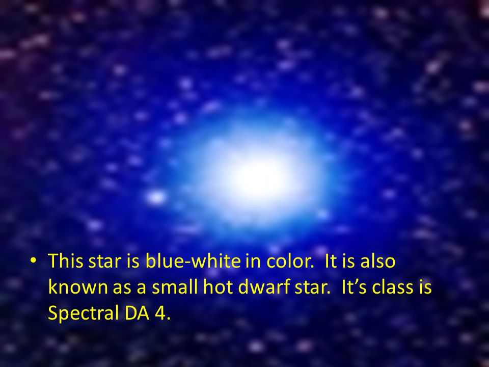 This star is blue-white in color. It is also known as a small hot dwarf star.