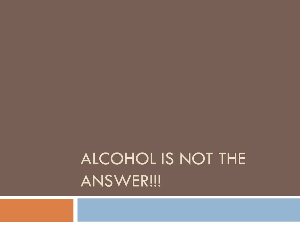 ALCOHOL IS NOT THE ANSWER!!!