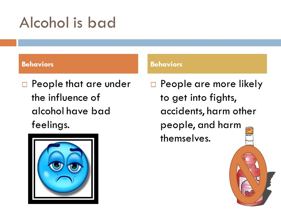 Alcohol is bad  People that are under the influence of alcohol have bad feelings.