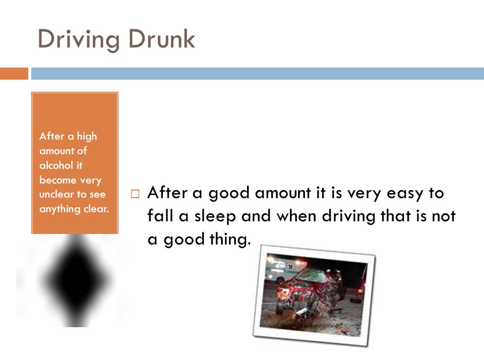 Driving Drunk After a high amount of alcohol it become very unclear to see anything clear.