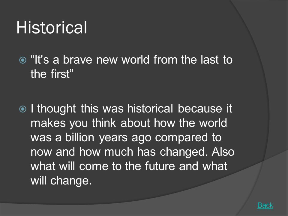 Historical  It s a brave new world from the last to the first  I thought this was historical because it makes you think about how the world was a billion years ago compared to now and how much has changed.
