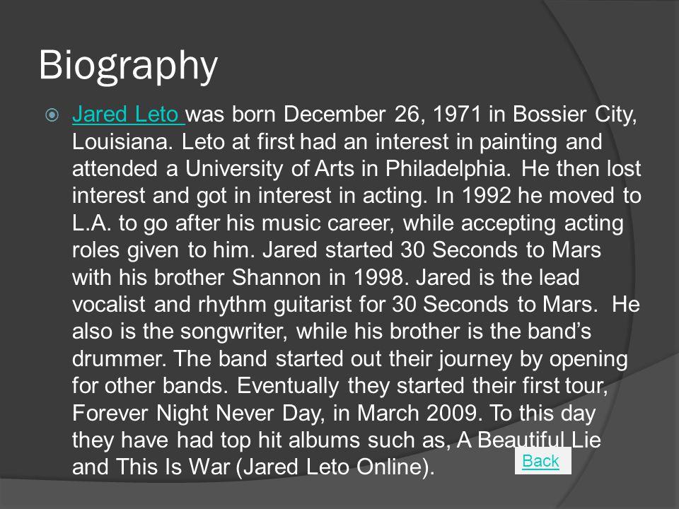 Biography  Jared Leto was born December 26, 1971 in Bossier City, Louisiana.