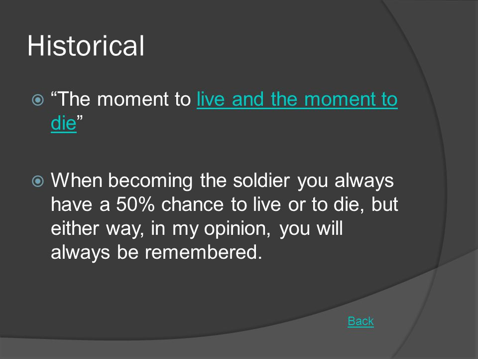 Historical  The moment to live and the moment to die live and the moment to die  When becoming the soldier you always have a 50% chance to live or to die, but either way, in my opinion, you will always be remembered.