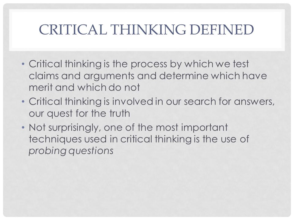 CRITICAL THINKING DEFINED Critical thinking is the process by which we test claims and arguments and determine which have merit and which do not Criti