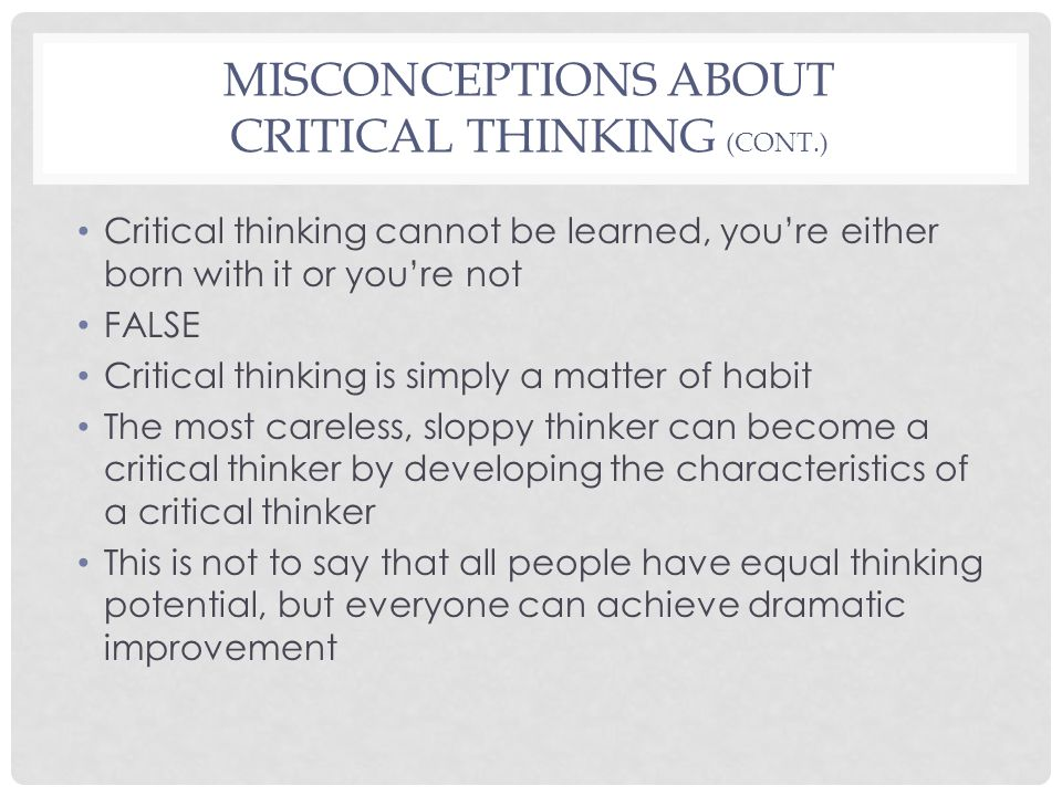 MISCONCEPTIONS ABOUT CRITICAL THINKING (CONT.) Critical thinking cannot be learned, you're either born with it or you're not FALSE Critical thinking i