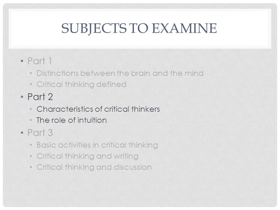 FOR NEXT TIME Part 1 Distinctions between the brain and the mind Critical thinking defined Part 2 Characteristics of critical thinkers The role of intuition Part 3 Basic activities in critical thinking Critical thinking and writing Critical thinking and discussion