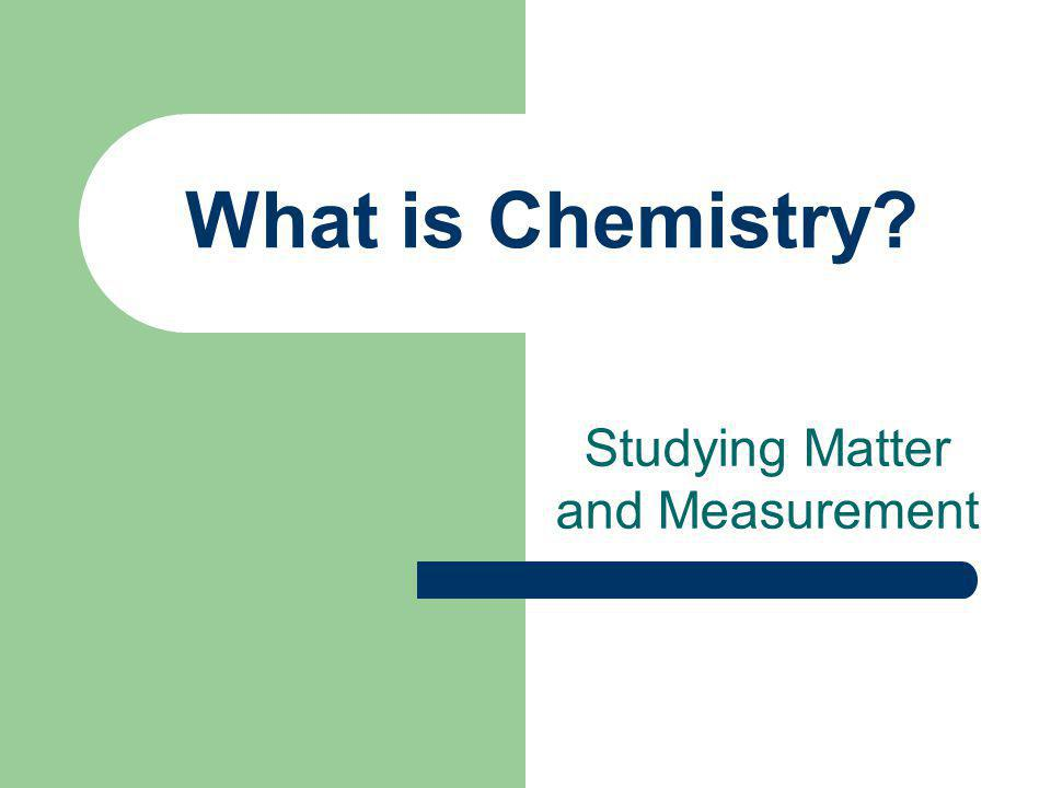 What is Chemistry Studying Matter and Measurement