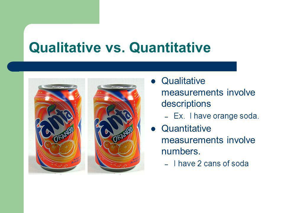 Qualitative vs. Quantitative Qualitative measurements involve descriptions – Ex.