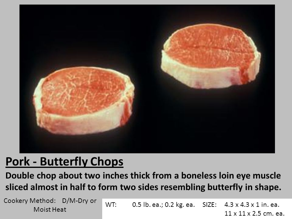 Pork - Butterfly Chops Double chop about two inches thick from a boneless loin eye muscle sliced almost in half to form two sides resembling butterfly in shape.