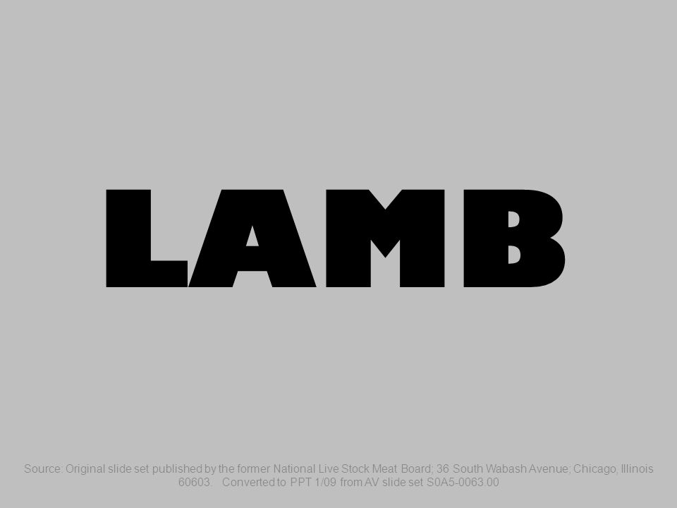 LAMB Source: Original slide set published by the former National Live Stock Meat Board; 36 South Wabash Avenue; Chicago, Illinois 60603.