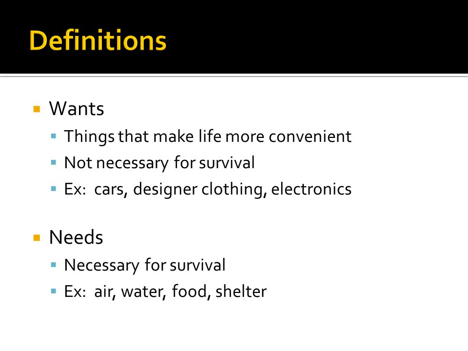  Wants  Things that make life more convenient  Not necessary for survival  Ex: cars, designer clothing, electronics  Needs  Necessary for survival  Ex: air, water, food, shelter