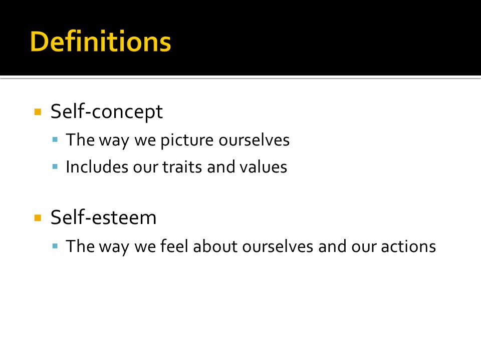  Self-concept  The way we picture ourselves  Includes our traits and values  Self-esteem  The way we feel about ourselves and our actions