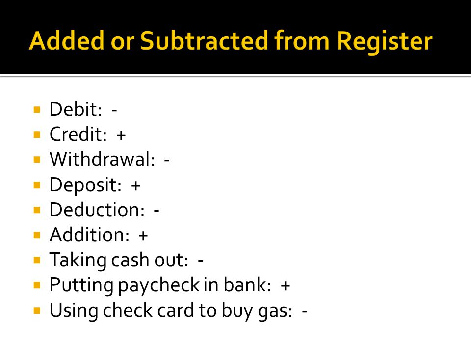  Debit: -  Credit: +  Withdrawal: -  Deposit: +  Deduction: -  Addition: +  Taking cash out: -  Putting paycheck in bank: +  Using check card to buy gas: -