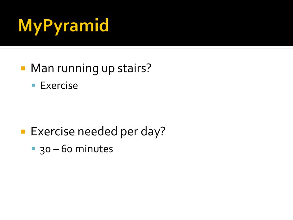  Man running up stairs  Exercise  Exercise needed per day  30 – 60 minutes