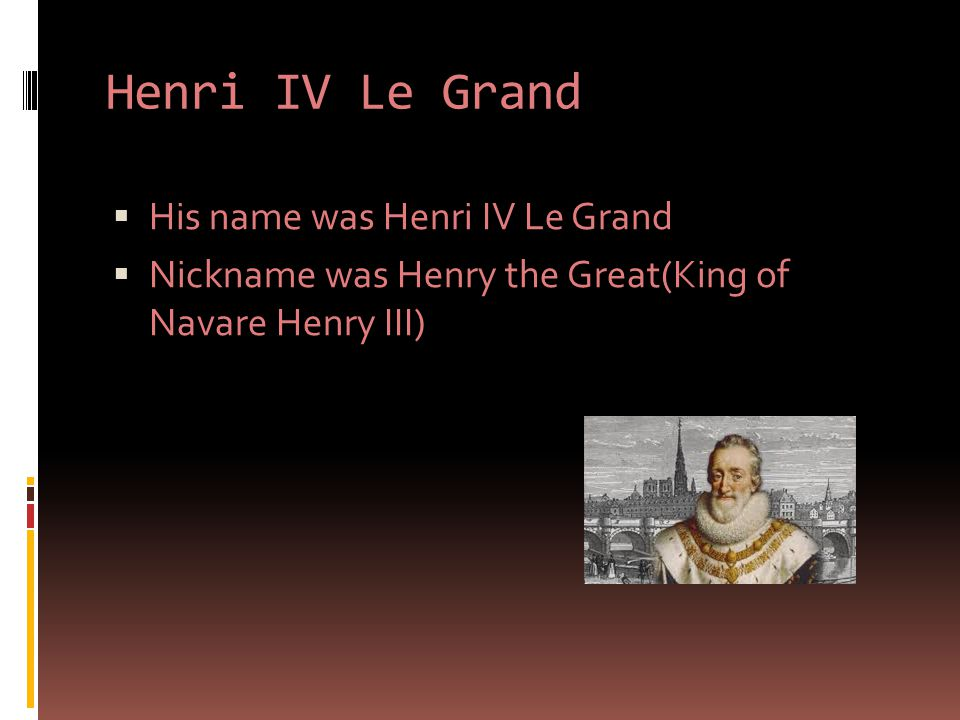  His name was Henri IV Le Grand  Nickname was Henry the Great(King of Navare Henry III)