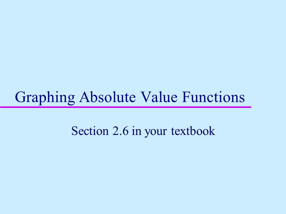 Graphing Absolute Value Functions Section 2.6 in your textbook