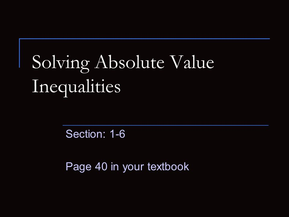 Solving Absolute Value Inequalities Section: 1-6 Page 40 in your textbook