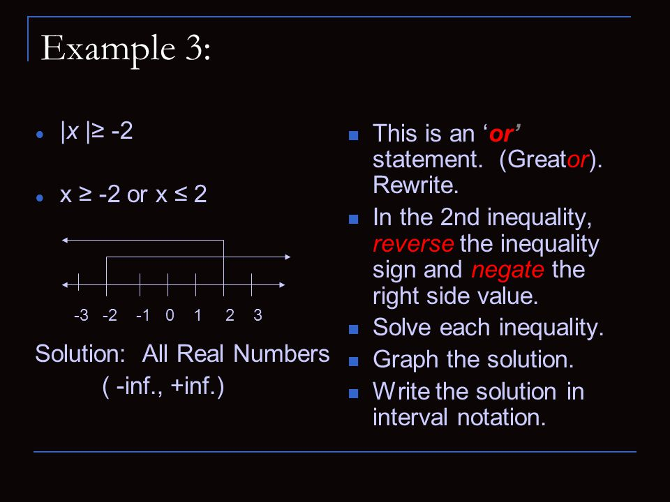 Example 3: ● |x |≥ -2 ● x ≥ -2 or x ≤ 2 Solution: All Real Numbers ( -inf., +inf.) This is an 'or' statement. (Greator). Rewrite. In the 2nd inequalit
