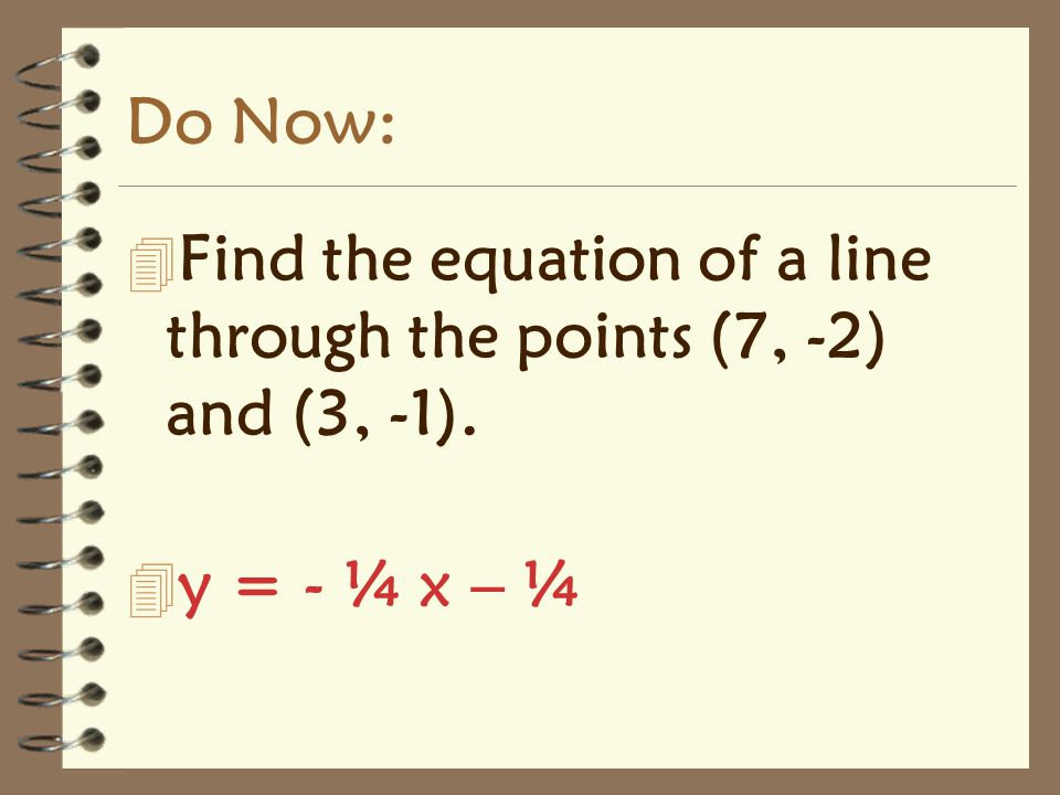 Do Now: 4 Find the equation of a line through the points (7, -2) and (3, -1). 4 y = - ¼ x – ¼