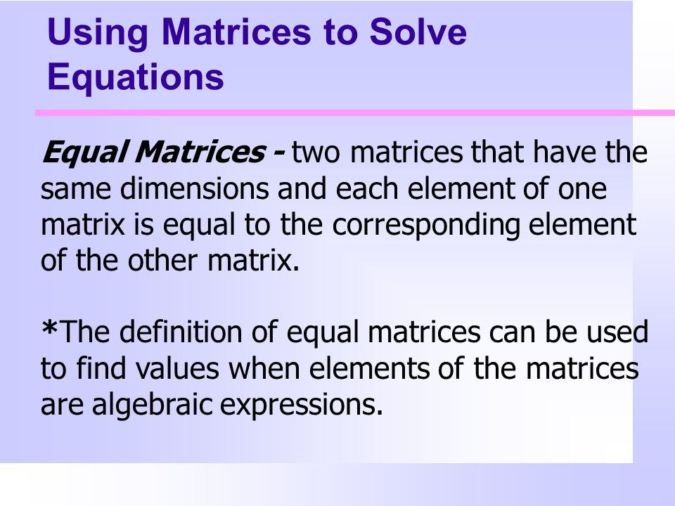 Using Matrices to Solve Equations Equal Matrices - two matrices that have the same dimensions and each element of one matrix is equal to the corresponding element of the other matrix.