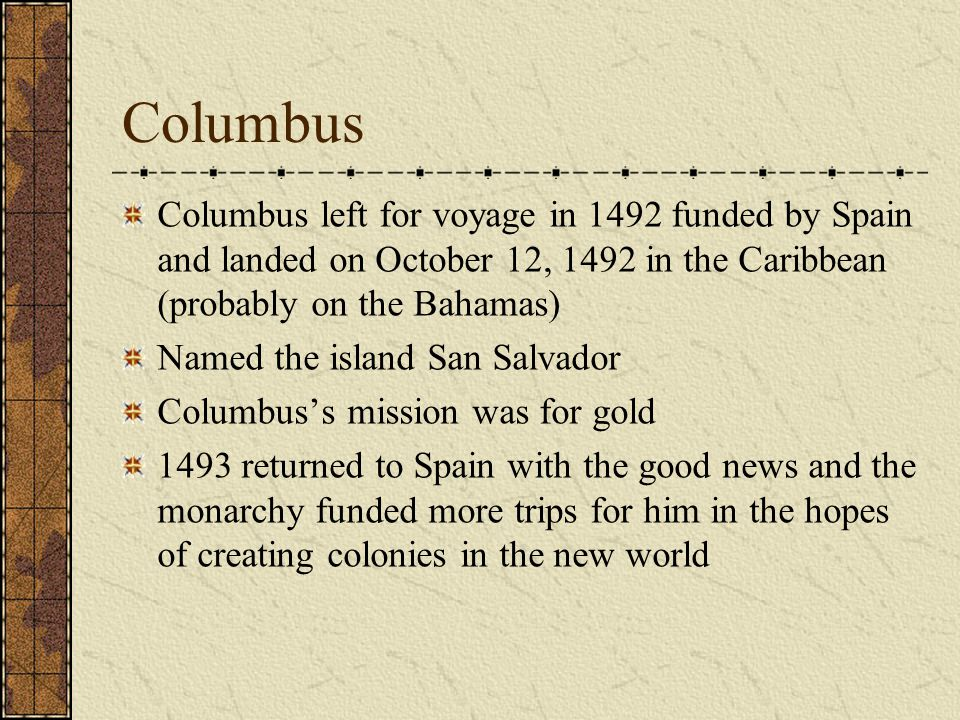 Columbus Columbus left for voyage in 1492 funded by Spain and landed on October 12, 1492 in the Caribbean (probably on the Bahamas) Named the island S