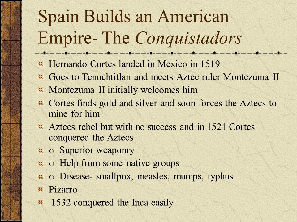 Spain Builds an American Empire- The Conquistadors Hernando Cortes landed in Mexico in 1519 Goes to Tenochtitlan and meets Aztec ruler Montezuma II Mo