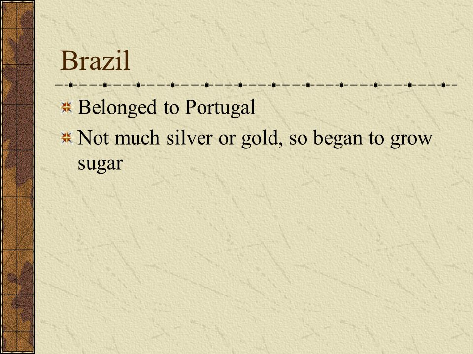 Brazil Belonged to Portugal Not much silver or gold, so began to grow sugar