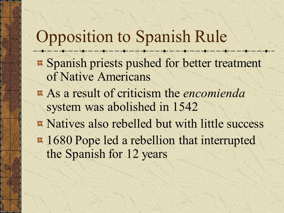 Opposition to Spanish Rule Spanish priests pushed for better treatment of Native Americans As a result of criticism the encomienda system was abolishe