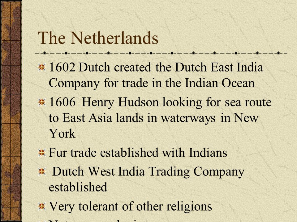 The Netherlands 1602 Dutch created the Dutch East India Company for trade in the Indian Ocean 1606 Henry Hudson looking for sea route to East Asia lands in waterways in New York Fur trade established with Indians Dutch West India Trading Company established Very tolerant of other religions Not many colonists