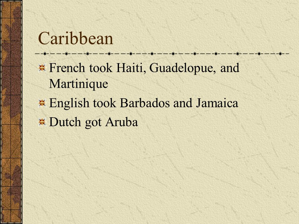 Caribbean French took Haiti, Guadelopue, and Martinique English took Barbados and Jamaica Dutch got Aruba