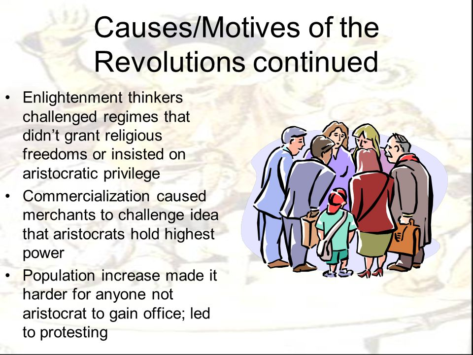 Comparison of Causes and Motivations of Revolutions AmericaFranceHaitiLatin America  Resisted Britain s attempts to impose taxes and trade controls on colonies  Overpopulation led young men to seek new opportunities  Growing commerce led to farmers and artisans looking for ways to defend social equality and community spirit  Stamp Act of 1765 on all documents and pamphlets  Large population as disease, food shortages& mortality declined  Capitalism introduced, economy grew  In lean years, 90% of peasantry lived at or below subsistence level  Kings competed with officers for authority; kings wanted monarchy  King had been involved in religious controversies  Slaves wanted vengeance  Slaves retained culture, wanted to reinstate it  Planters wanted independence from France  Free people of color wanted citizenship  Slaves wanted freedom (under cruel conditions)  Haitians received little profit from plantations (French got it all)  Conflict and invasion in mother country (Legitimacy of rulers)  Restrictions on education and trade  Conflict between political values (liberals and conservatives)  American, French, and Haitian Revolutions  Resented taxation and policies of mother countries