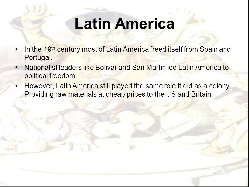 Latin America In the 19 th century most of Latin America freed itself from Spain and Portugal. Nationalist leaders like Bolivar and San Martin led Lat