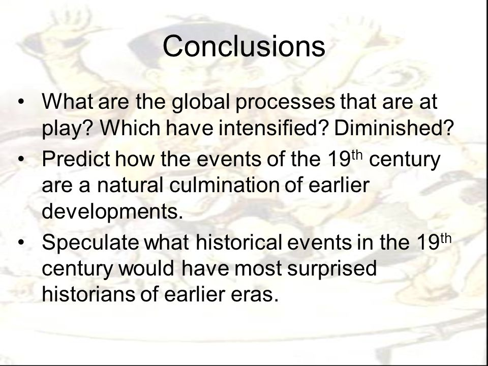 Conclusions What are the global processes that are at play? Which have intensified? Diminished? Predict how the events of the 19 th century are a natu