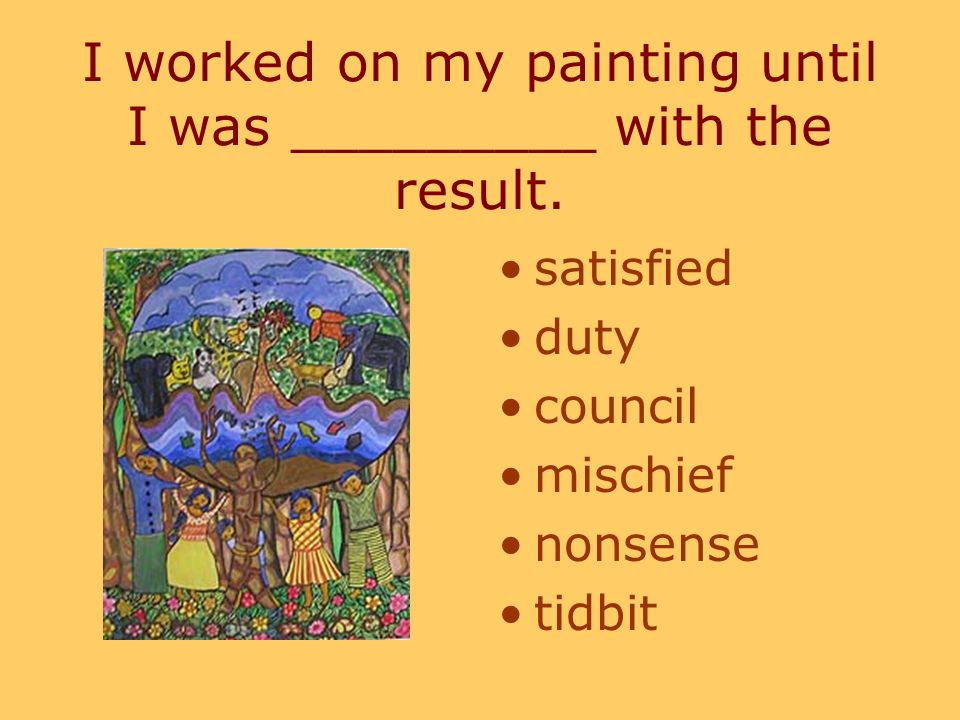 I worked on my painting until I was _________ with the result.