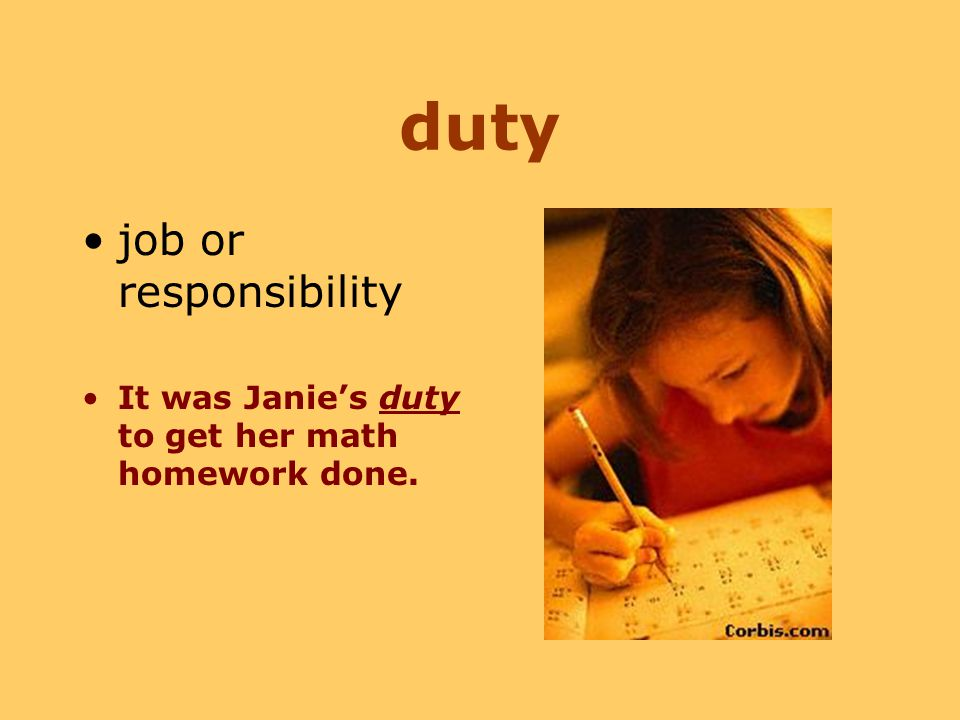 duty job or responsibility It was Janie's duty to get her math homework done.
