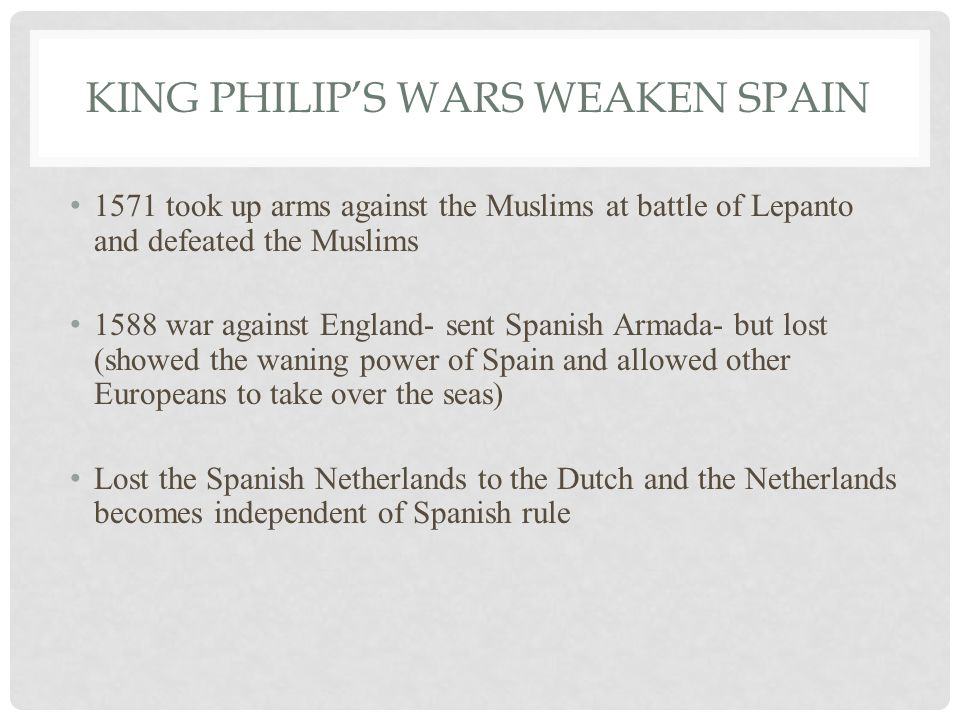 KING PHILIP'S WARS WEAKEN SPAIN 1571 took up arms against the Muslims at battle of Lepanto and defeated the Muslims 1588 war against England- sent Spanish Armada- but lost (showed the waning power of Spain and allowed other Europeans to take over the seas) Lost the Spanish Netherlands to the Dutch and the Netherlands becomes independent of Spanish rule