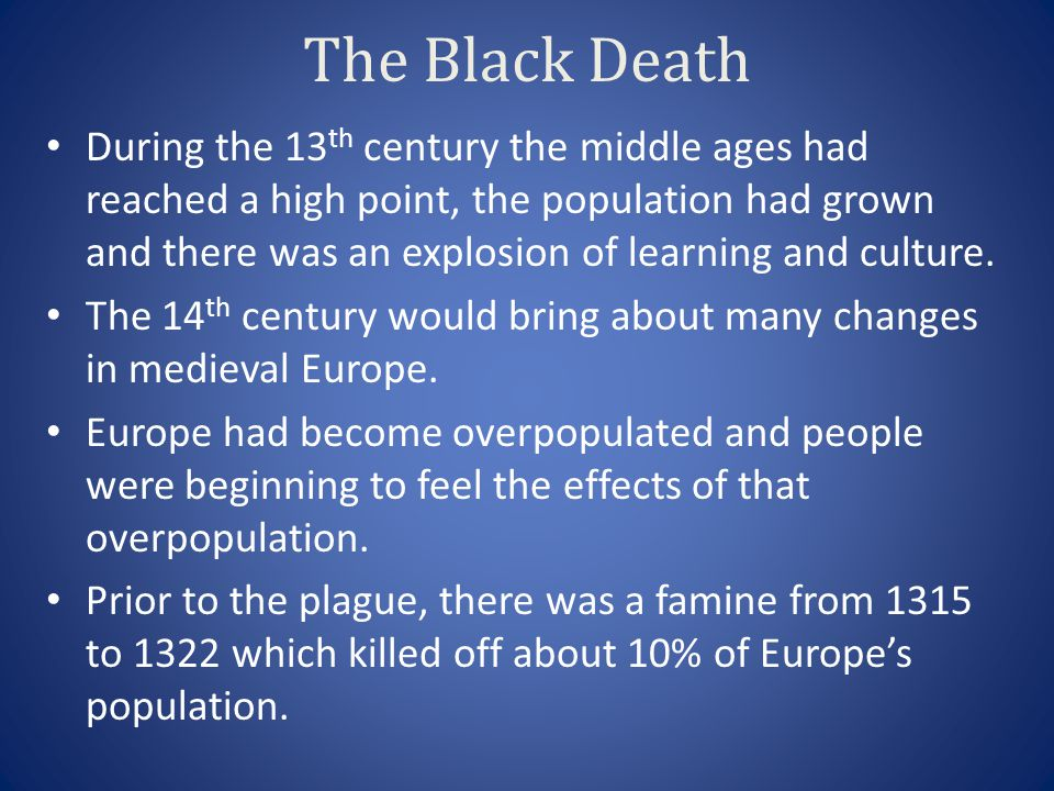 The Black Death During the 13 th century the middle ages had reached a high point, the population had grown and there was an explosion of learning and