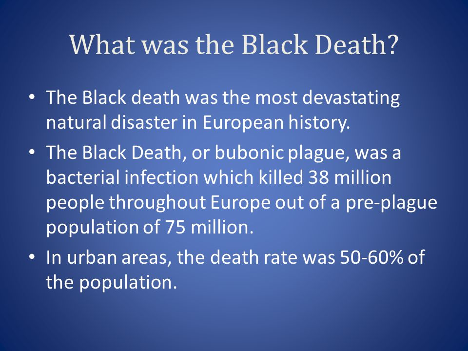 What was the Black Death? The Black death was the most devastating natural disaster in European history. The Black Death, or bubonic plague, was a bac