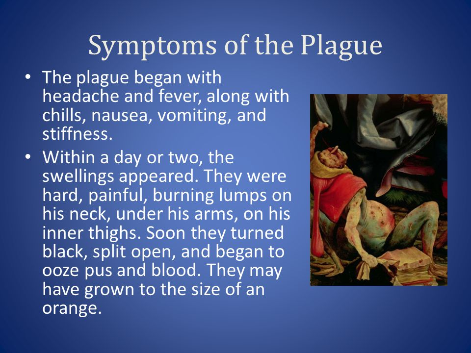 Symptoms of the Plague The plague began with headache and fever, along with chills, nausea, vomiting, and stiffness. Within a day or two, the swelling