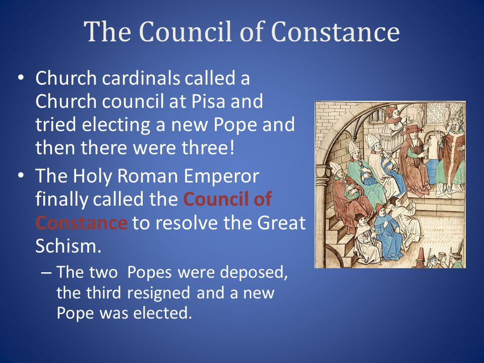 The Council of Constance Church cardinals called a Church council at Pisa and tried electing a new Pope and then there were three! The Holy Roman Empe