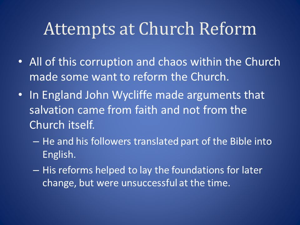 Attempts at Church Reform All of this corruption and chaos within the Church made some want to reform the Church. In England John Wycliffe made argume