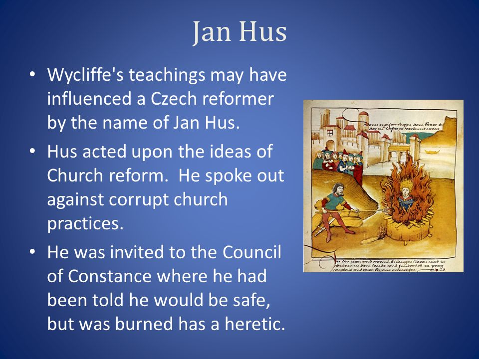 Jan Hus Wycliffe's teachings may have influenced a Czech reformer by the name of Jan Hus. Hus acted upon the ideas of Church reform. He spoke out agai